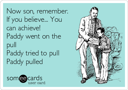 Now son, remember. If you believe... You can achieve! Paddy went on the pull Paddy tried to pull Paddy pulled