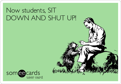 Now students, SIT DOWN AND SHUT UP!