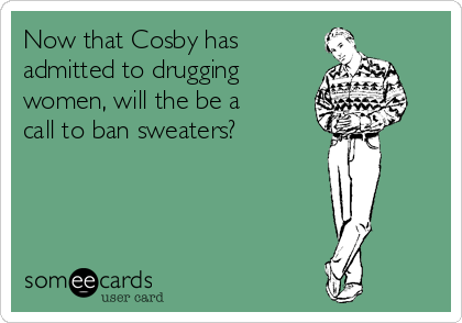 Now that Cosby has admitted to drugging women, will the be a call to ban sweaters?