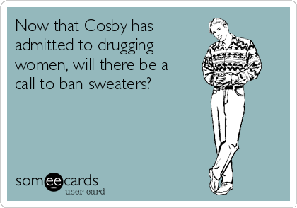 Now that Cosby has admitted to drugging women, will there be a call to ban sweaters?