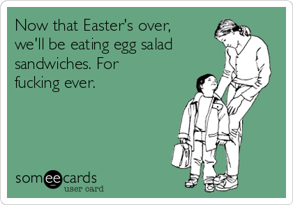 Now that Easter's over, we'll be eating egg salad sandwiches. For fucking ever.
