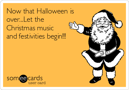 Now that Halloween is over...Let the Christmas music and festivities begin!!!