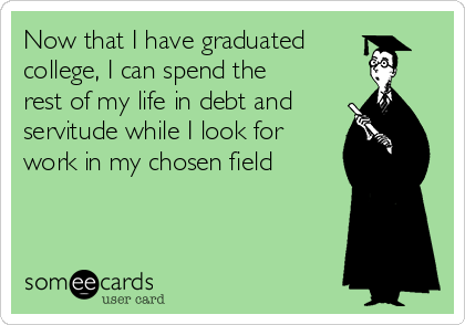 Now that I have graduated college, I can spend the rest of my life in debt and servitude while I look for work in my chosen field