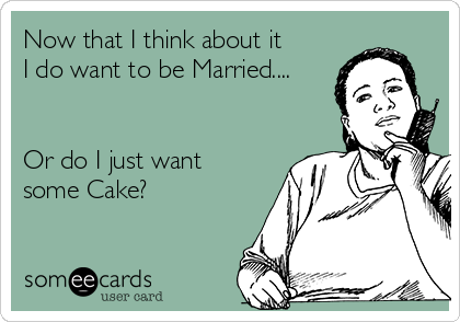 Now that I think about it I do want to be Married....   Or do I just want some Cake?