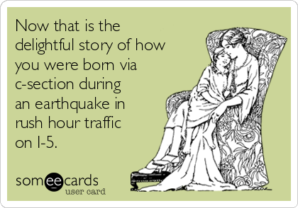 Now that is the delightful story of how you were born via c-section during an earthquake in rush hour traffic on I-5.