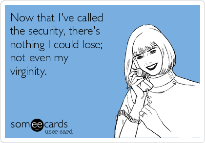 Now that I've called the security, there's nothing I could lose; not even my virginity.