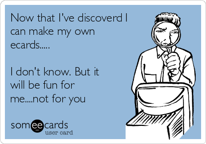 Now that I've discoverd I can make my own ecards.....   I don't know. But it will be fun for me....not for you