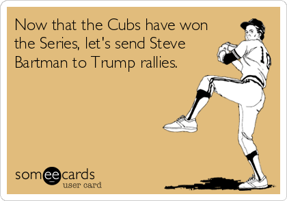 Now that the Cubs have won the Series, let's send Steve Bartman to Trump rallies.