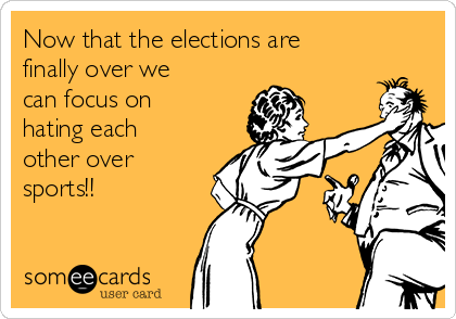 Now that the elections are  finally over we can focus on hating each other over sports!!