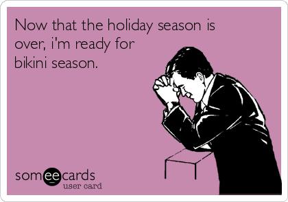Now that the holiday season is over, i'm ready for bikini season.