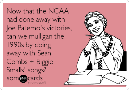 Now that the NCAA had done away with Joe Paterno's victories, can we mulligan the 1990s by doing away with Sean Combs + Biggie Smalls' songs?