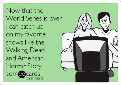 Now that the  World Series is over I can catch up on my favorite shows like the Walking Dead and American Horror Story.