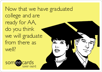 Now that we have graduated college and are ready for AA, do you think we will graduate from there as well?