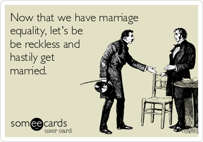 Now that we have marriage equality, let's be be reckless and hastily get married.