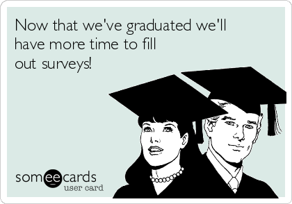 Now that we've graduated we'll have more time to fill out surveys!