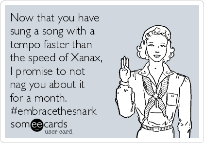 Now that you have sung a song with a tempo faster than the speed of Xanax, I promise to not nag you about it for a month. #embracethesnark