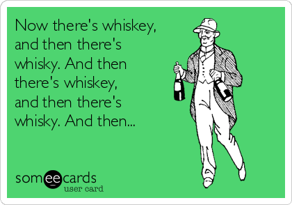 Now there's whiskey, and then there's whisky. And then there's whiskey, and then there's whisky. And then...