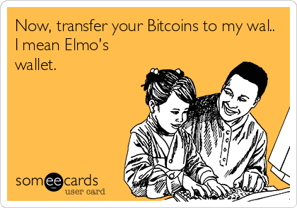 Now, transfer your Bitcoins to my wal.. I mean Elmo's wallet.