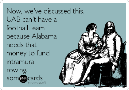 Now, we've discussed this. UAB can't have a football team because Alabama needs that money to fund intramural rowing.