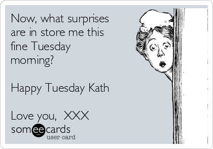 Now, what surprises are in store me this fine Tuesday morning?  Happy Tuesday Kath  Love you,  XXX
