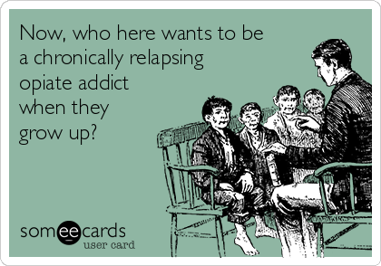 Now, who here wants to be a chronically relapsing opiate addict when they grow up?