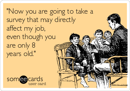 """""""Now you are going to take a survey that may directly affect my job, even though you are only 8 years old."""""""