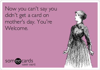 Now you can't say you didn't get a card on mother's day. You're Welcome.