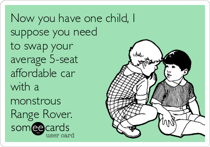 Now you have one child, I suppose you need to swap your average 5-seat affordable car with a monstrous Range Rover.
