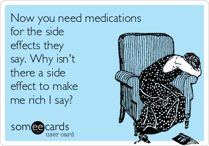 Now you need medications for the side effects they say. Why isn't there a side effect to make me rich I say?