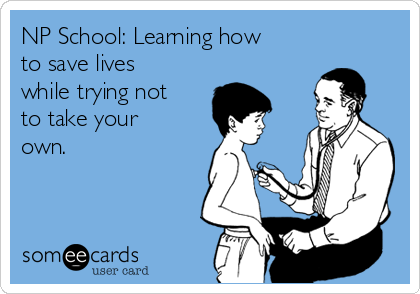 NP School: Learning how to save lives while trying not to take your own.