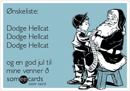 Ønskeliste:   Dodge Hellcat Dodge Hellcat Dodge Hellcat  og en god jul til mine venner ?