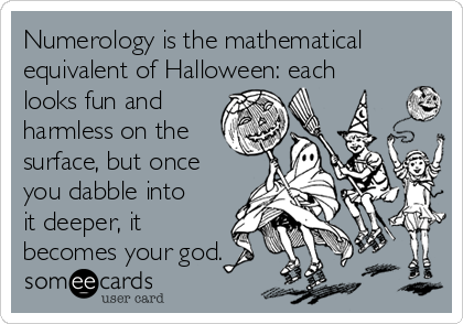 Numerology is the mathematical equivalent of Halloween: each looks fun and harmless on the surface, but once you dabble into it deeper, it becomes your god.
