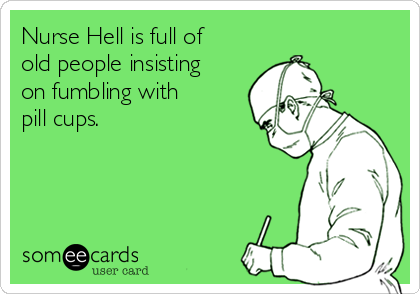 Nurse Hell is full of old people insisting on fumbling with pill cups.