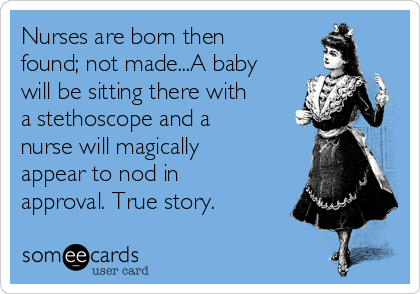 Nurses are born then found; not made...A baby will be sitting there with a stethoscope and a nurse will magically appear to nod in approval. True story.