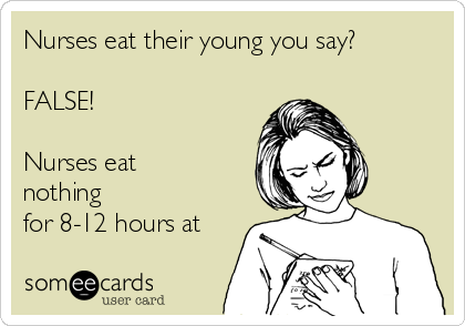 Nurses eat their young you say?  FALSE!  Nurses eat nothing for 8-12 hours at