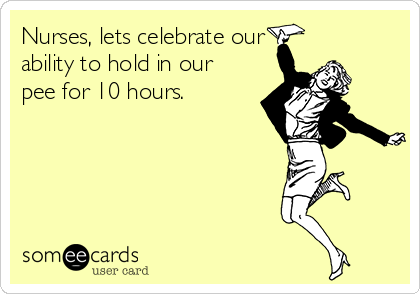 Nurses, lets celebrate our ability to hold in our pee for 10 hours.