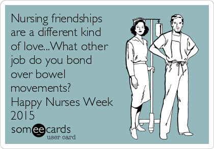 Nursing friendships are a different kind of love...What other job do you bond over bowel movements? Happy Nurses Week 2015
