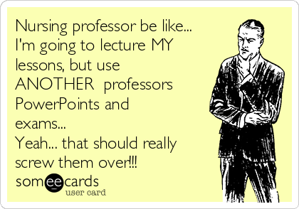 Nursing professor be like...  I'm going to lecture MY lessons, but use ANOTHER  professors PowerPoints and exams... Yeah... that should really screw them over!!!