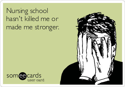 Nursing school hasn't killed me or made me stronger.