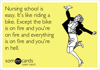 Nursing school is easy. It's like riding a bike. Except the bike is on fire and you're on fire and everything is on fire and you're in hell.