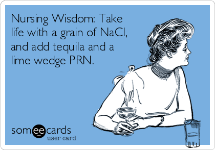 Nursing Wisdom: Take life with a grain of NaCl, and add tequila and a lime wedge PRN.