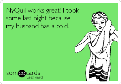 NyQuil works great! I took some last night because my husband has a cold.