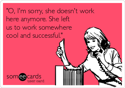 """""""O, I'm sorry, she doesn't work here anymore. She left us to work somewhere cool and successful."""""""