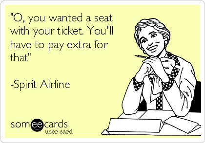 """O, you wanted a seat with your ticket. You'll have to pay extra for that""  -Spirit Airline"