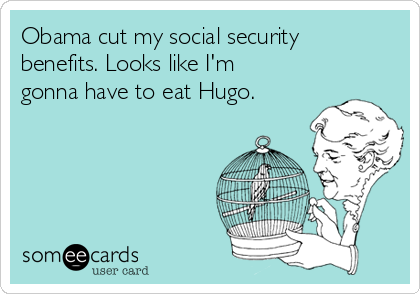 Obama cut my social security benefits. Looks like I'm gonna have to eat Hugo.
