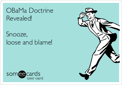 OBaMa Doctrine  Revealed!  Snooze, loose and blame!