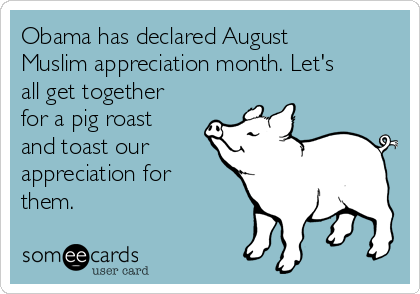 Obama has declared August Muslim appreciation month. Let's all get together for a pig roast and toast our appreciation for them.