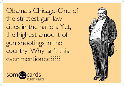 Obama's Chicago-One of the strictest gun law cities in the nation. Yet, the highest amount of gun shootings in the country. Why isn't this ever mentioned?????