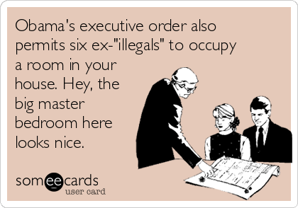 "Obama's executive order also permits six ex-""illegals"" to occupy a room in your house. Hey, the big master bedroom here looks nice."