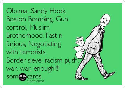 Obama...Sandy Hook, Boston Bombing, Gun control, Muslim Brotherhood, Fast n furious, Negotiating with terrorists, Border sieve, racism push, war, war, enough!!!!